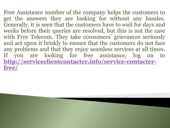 Free Assistance number of the company helps the customers to get the answers they are looking for without any hassles. Generally, it is seen that the customers have to wait for days and weeks before their queries are resolved, but this is not the case with Free Telecom. They take consumers' grievances seriously and act upon it briskly to ensure that the customers do not face any problems and that they enjoy seamless services at all times