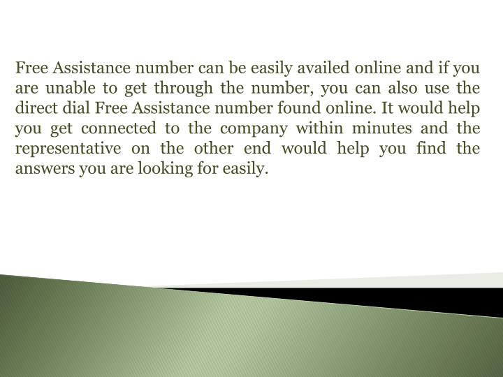 Free Assistance number can be easily availed online and if you are unable to get through the number, you can also use the direct dial Free Assistance number found online. It would help you get connected to the company within minutes and the representative on the other end would help you find the answers you are looking for easily.