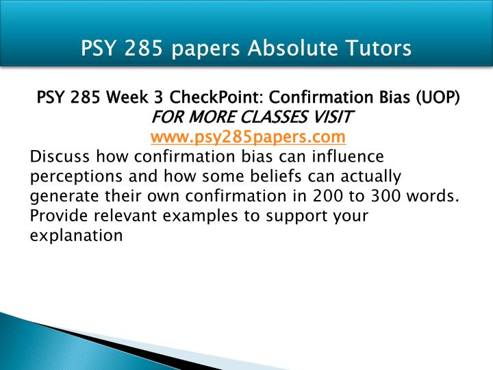 psy 285 how confirmation bias can influence perceptions and how some beliefs can actually generate t Psy 285 capstone check point (uop) for more course tutorials visit wwwtutorialrankcom respond to the following in 200 to 300 words: what have you learned about yourself during this course in responding to this question, consider specific concepts covered in the course, such as self-serving bias, persuasion, or group dynamics.