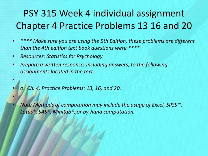 psy 315 week 4 problems Psy 315 week 4 individual assignment chapter 4 practice problems 13 16 and 20 copy the link.