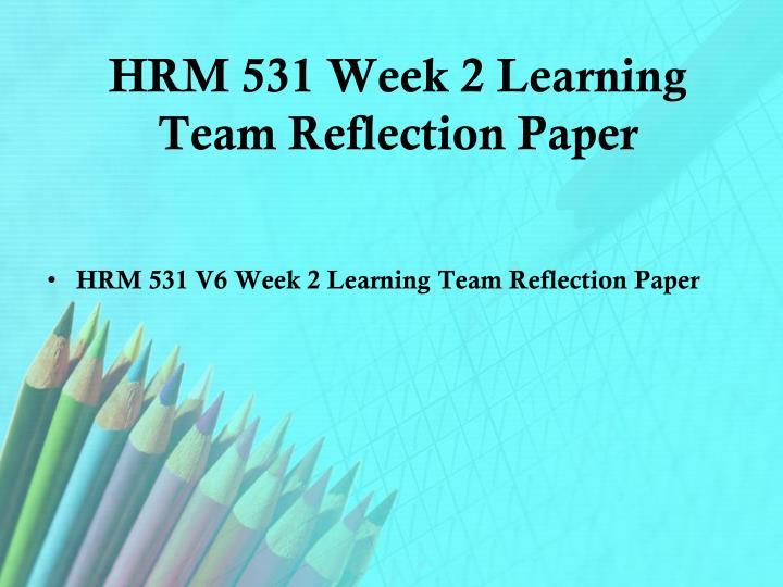 hrm 531 week 2 team reflections View homework help - hrm 531 week 3 lta weekly reflection from hrm 531 hrm at university of phoenix running head: week 3 team reflection week 3 team reflection hrm 531 may 28, 2012 1 week 3 team.