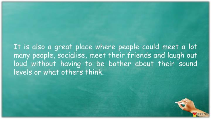 It is also a great place where people could meet a lot many people, socialise, meet their friends and laugh out loud without having to be bother about their sound levels or what others think.