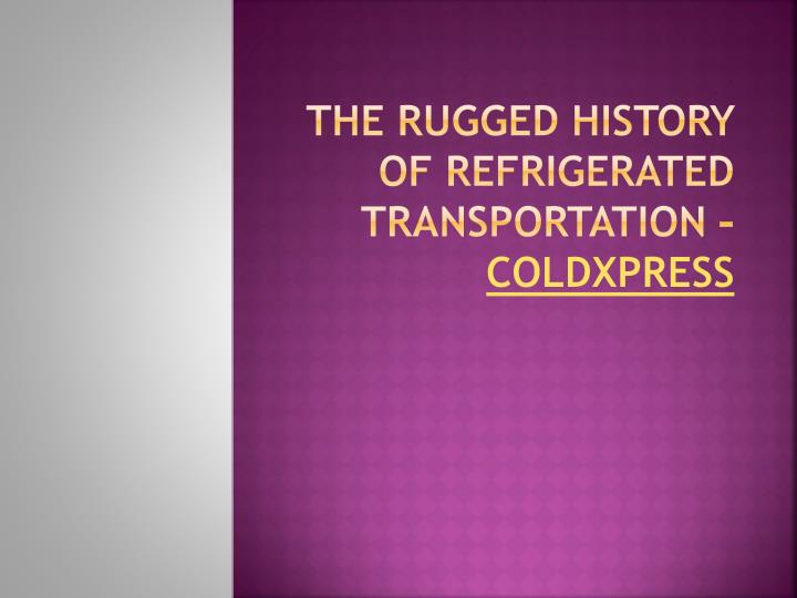 the rugged history of refrigerated transportation coldxpress n.