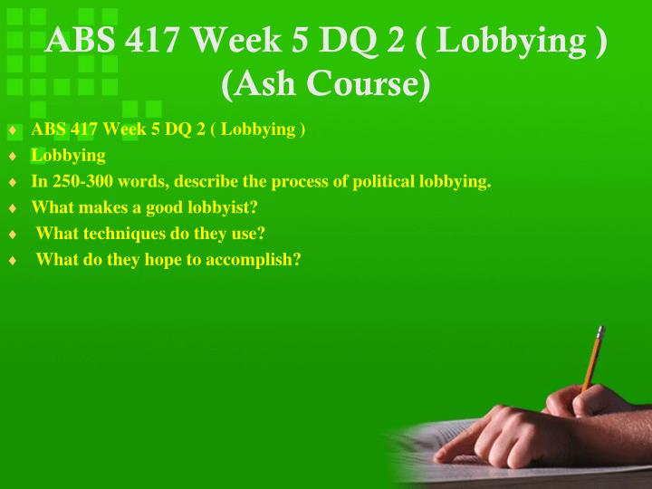 ABS 417 Week 5 DQ 2 ( Lobbying ) (Ash Course)
