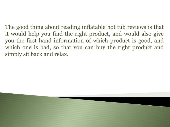 The good thing about reading inflatable hot tub reviews is that it would help you find the right product, and would also give you the first-hand information of which product is good, and which one is bad, so that you can buy the right product and simply sit back and relax.