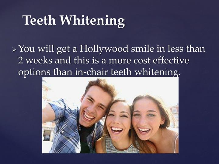 You will get a Hollywood smile in less than 2 weeks and this is a more cost effective options than in-chair teeth whitening.