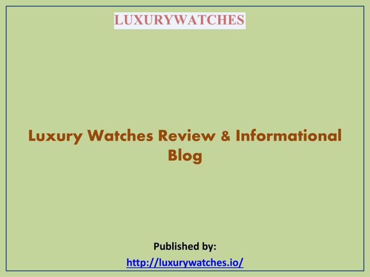 luxury watches review informational blog published by http luxurywatches io n.