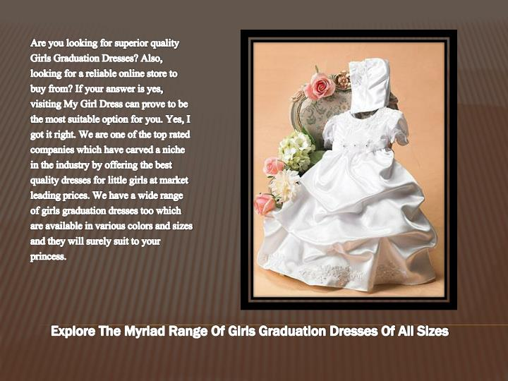 Are you looking for superior quality Girls Graduation Dresses? Also, looking for a reliable online store to buy from? If your answer is yes, visiting My Girl Dress can prove to be the most suitable option for you. Yes, I got it right. We are one of the top rated companies which have carved a niche in the industry by offering the best quality dresses for little girls at market leading prices. We have a wide range of girls graduation dresses too which are available in various colors and sizes and they will surely suit to your princess.