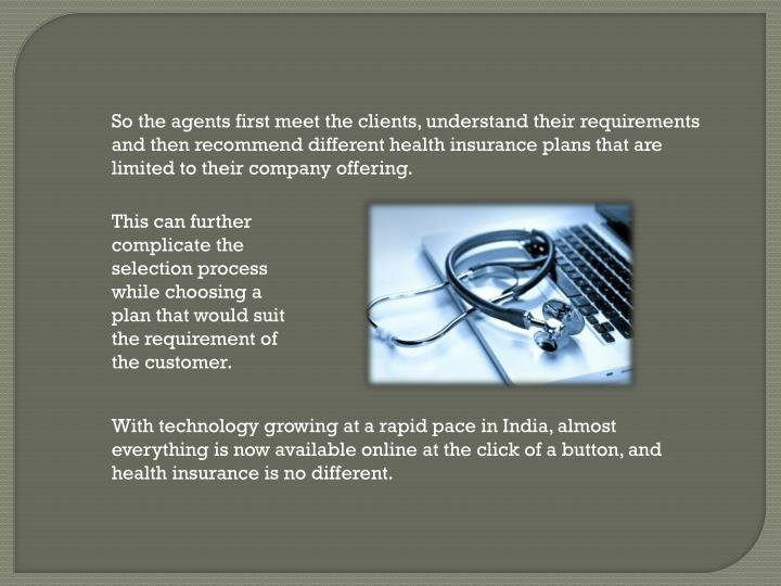 So the agents first meet the clients, understand their requirements and then recommend different hea...