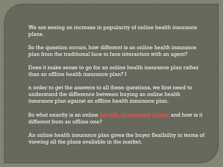 We are seeing an increase in popularity of online health insurance plans.