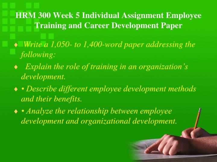 HRM 300 Week 5 Individual Assignment Employee Training and Career Development Paper