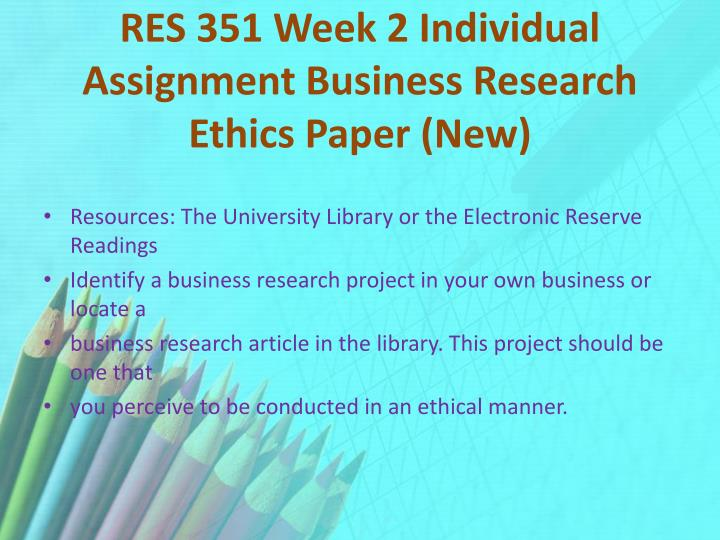 RES 351 Week 2 Individual Assignment Business Research Ethics Paper (New)
