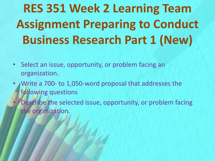 RES 351 Week 2 Learning Team Assignment Preparing to Conduct Business Research Part 1 (New)