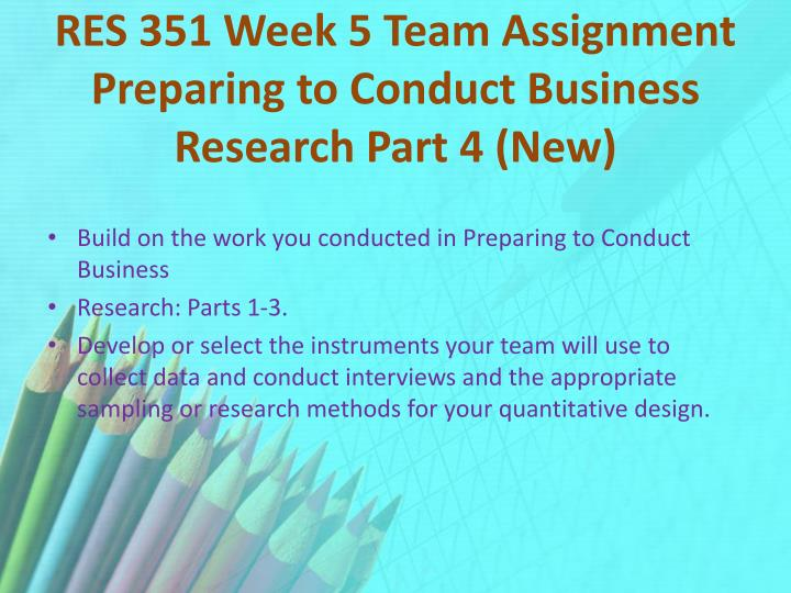RES 351 Week 5 Team Assignment Preparing to Conduct Business Research Part 4 (New)