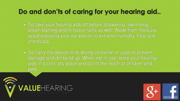 Do take your hearing aids off before showering, swimming, steam bathing and in heavy rains as well. Aside from moisture, avoid exposing your ear pieces to extreme humidity, heat and chemicals.
