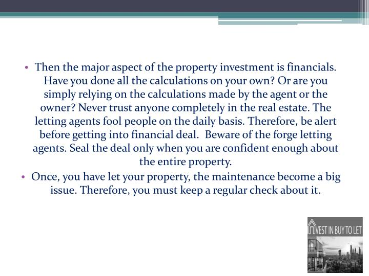 Then the major aspect of the property investment is financials. Have you done all the calculations on your own? Or are you simply relying on the calculations made by the agent or the owner? Never trust anyone completely in the real estate. The letting agents fool people on the daily basis. Therefore, be alert before getting into financial deal.  Beware of the forge letting agents. Seal the deal only when you are confident enough about the entire property.
