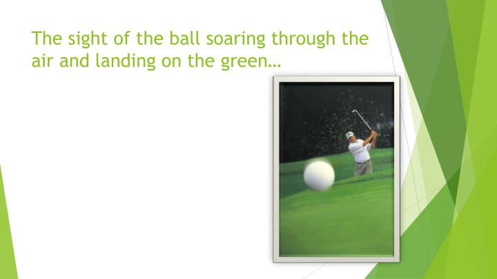 The sight of the ball soaring through the air and landing on the green