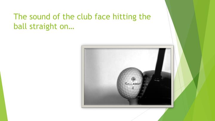 The sound of the club face hitting the ball straight on