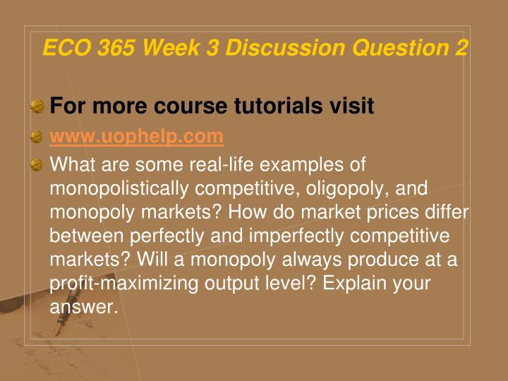 eco 365 week 3 Eco 365 entire week 3 complete whole wk dq 1 conditions for a competitive market 2 what exist when economic profits current real life examples of monopolistically.