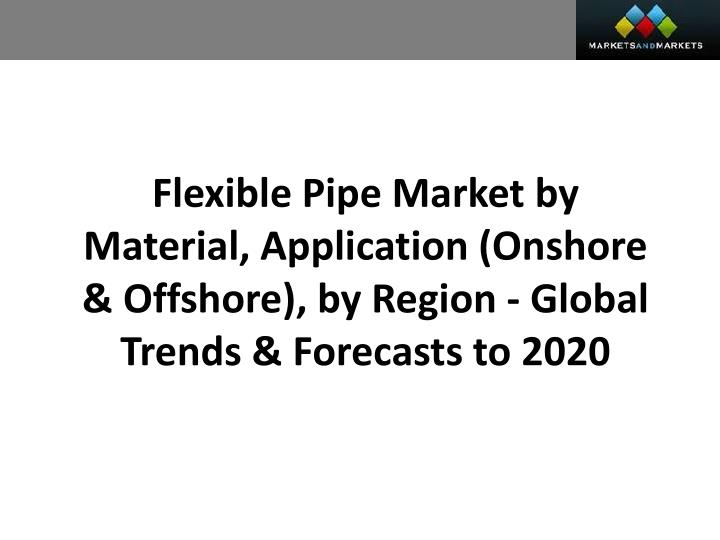 Flexible Pipe Market by Material, Application (Onshore & Offshore), by Region - Global Trends & Fore...