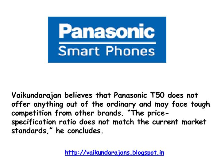 """Vaikundarajan believes that Panasonic T50 does not offer anything out of the ordinary and may face tough competition from other brands. """"The price-specification ratio does not match the current market standards,"""" he concludes."""