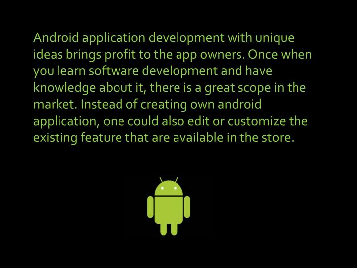 Android application development with unique ideas brings profit to the app owners. Once when you lea...
