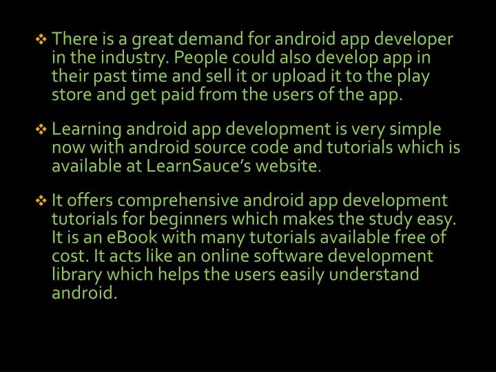 There is a great demand for android app developer in the industry. People could also develop app in their past time and sell it or upload it to the play store and get paid from the users of the app