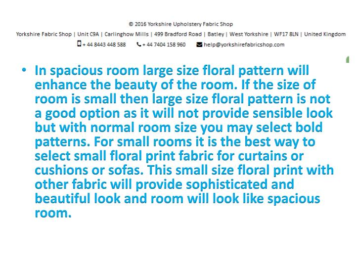In spacious room large size floral pattern will enhance the beauty of the room. If the size of room is small then large size floral pattern is not a good option as it will not provide sensible look but with normal room size you may select bold patterns. For small rooms it is the best way to select small floral print fabric for curtains or cushions or sofas. This small size floral print with other fabric will provide sophisticated and beautiful look and room will look like spacious room.