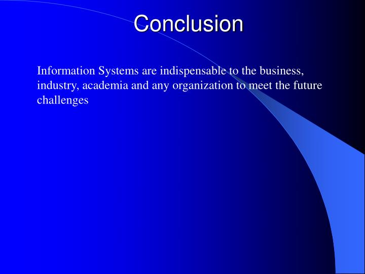 information system conclusion Information systems are indispensable to the business, industry, academia and any organization to meet the future challenges marketing information system is an important factor in a growing business today with increased competition and environmental changes affecting the consumer world it is the marketing information system that makes or.