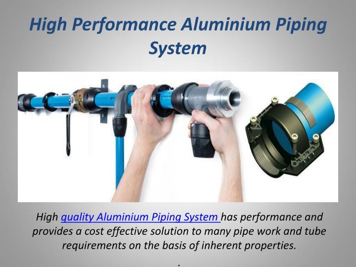 High performance aluminium piping system