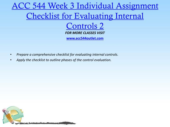 acc 544 prepare a comprehensive checklist for evaluating internal controls for a company Acc 544 week 3 individual assignment checklist for evaluating internal controls prepare a comprehensive checklist for evaluating internal controls apply the checklist to outline phases of the control evaluation.