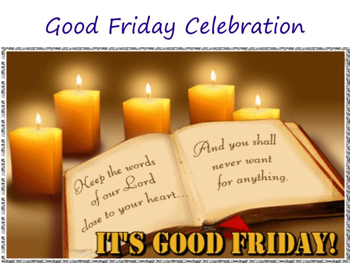 a good friday celebration essay In conclusion, 'good friday' is a poem in which strong poetic techniques such as speech, verbs, repetition, and symbolism , and they are used to highlight central themes in the poem such as social class issues, and the way society is becoming increasingly secular.