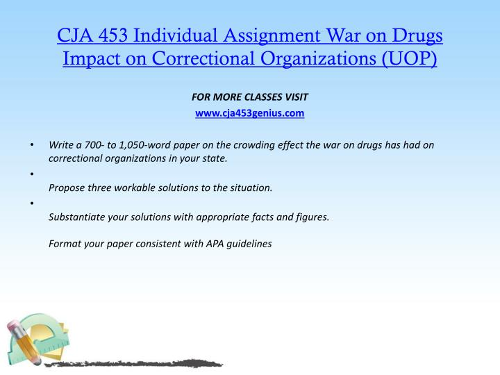 CJA 453 Individual Assignment War on Drugs Impact on Correctional Organizations (UOP)
