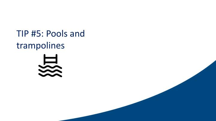 TIP #5: Pools and trampolines