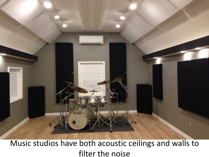 Music studios have both acoustic ceilings and walls to filter the noise