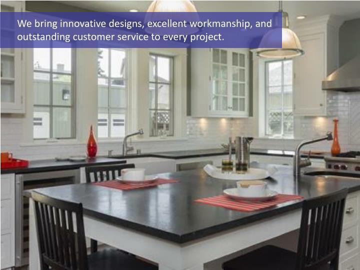 We bring innovative designs, excellent workmanship, and