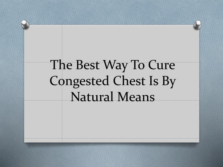 the best way to cure congested chest is by natural means n.