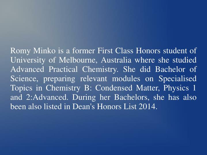 Romy Minko is a former First Class Honors student of University of Melbourne, Australia where she st...