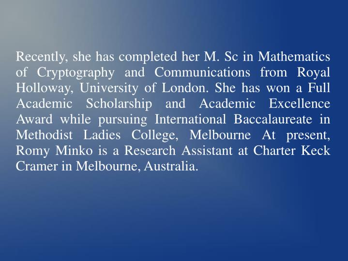 Recently, she has completed her M. Sc in Mathematics of Cryptography and Communications from Royal Holloway, University of London. She has won a Full Academic Scholarship and Academic Excellence Award while pursuing International Baccalaureate in Methodist Ladies College, Melbourne At present, Romy Minko is a Research Assistant at Charter Keck Cramer in Melbourne, Australia.
