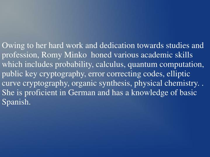 Owing to her hard work and dedication towards studies and profession, Romy Minko  honed various academic skills which includes probability, calculus, quantum computation, public key cryptography, error correcting codes, elliptic curve cryptography, organic synthesis, physical chemistry. . She is proficient in German and has a knowledge of basic Spanish.