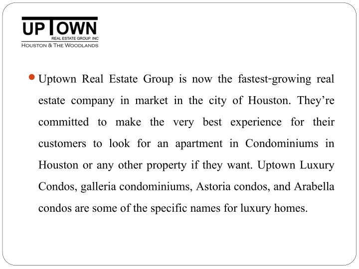 Uptown Real Estate Group is now the fastest-growing real estate company in market in the city of Houston. They're committed to make the very best experience for their customers to look for an apartment in Condominiums in Houston or any other property if they want. Uptown Luxury Condos, galleria condominiums, Astoria condos, and