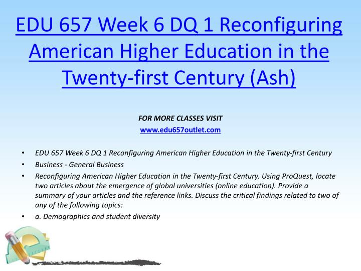 EDU 657 Week 6 DQ 1 Reconfiguring American Higher Education in the Twenty-first Century (Ash)