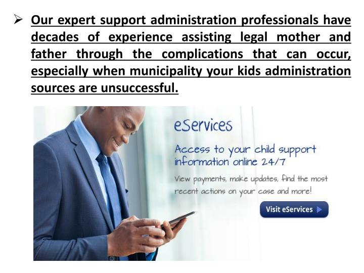 Our expert support administration professionals have decades of experience assisting legal mother and father through the complications that can occur, especially when municipality your kids administration sources are unsuccessful.