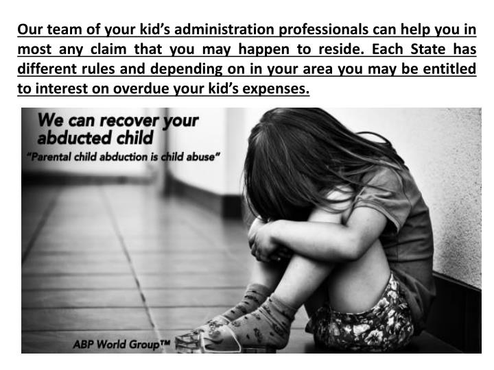 Our team of your kid's administration professionals can help you in most any claim that you may happen to reside. Each State has different rules and depending on in your area you may be entitled to interest on overdue your kid's expenses.