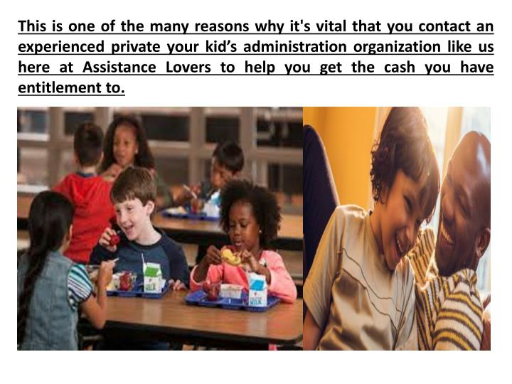 This is one of the many reasons why it's vital that you contact an experienced private your kid's administration organization like us here at Assistance Lovers to help you get the cash you have entitlement to.