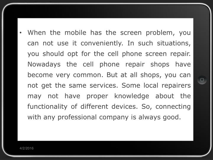 When the mobile has the screen problem, you can not use it conveniently. In such situations, you should opt for the cell phone screen repair. Nowadays the cell phone repair shops have become very common. But at all shops, you can not get the same services. Some local repairers may not have proper knowledge about the functionality of different devices. So, connecting with any professional company is always good.