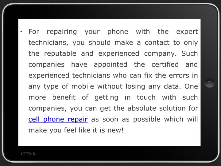 For repairing your phone with the expert technicians, you should make a contact to only the reputable and experienced company. Such companies have appointed the certified and experienced technicians who can fix the errors in any type of mobile without losing any data. One more benefit of getting in touch with such companies, you can get the absolute solution for