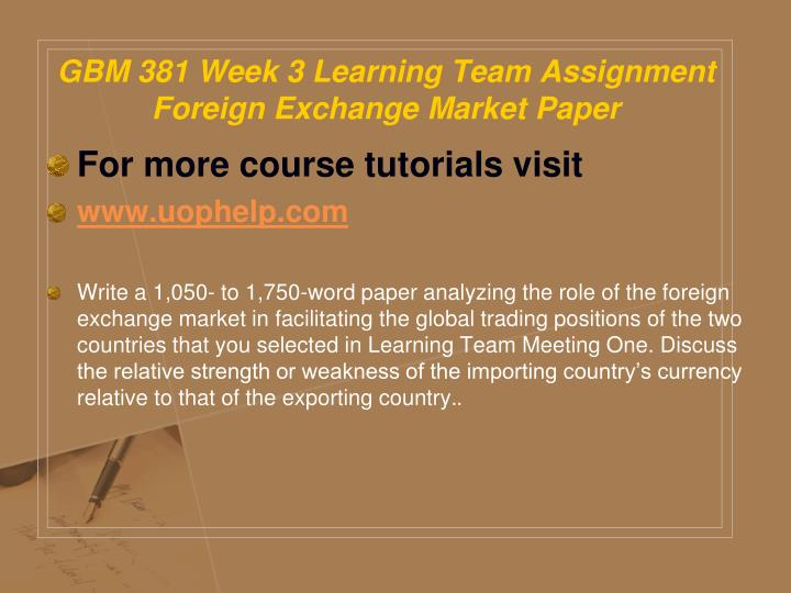 GBM 381 Week 3 Learning Team Assignment Foreign Exchange Market Paper