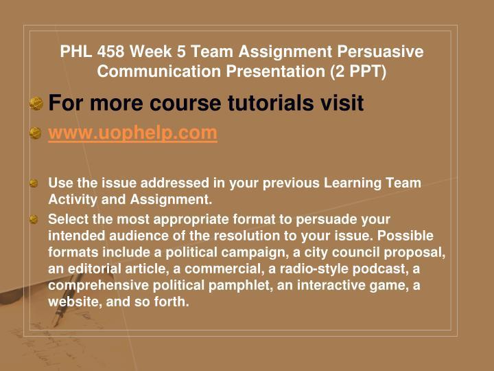 PHL 458 Week 5 Team Assignment Persuasive Communication Presentation (2 PPT)