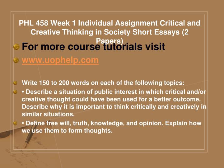 PHL 458 Week 1 Individual Assignment Critical and Creative Thinking in Society Short Essays (2 Papers)